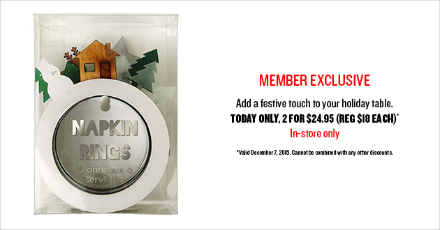 Member Exclusive! Add a festive touch to your holiday table. Today Only, 2 for $24.95 (REG $18 Each) - In Store Only!